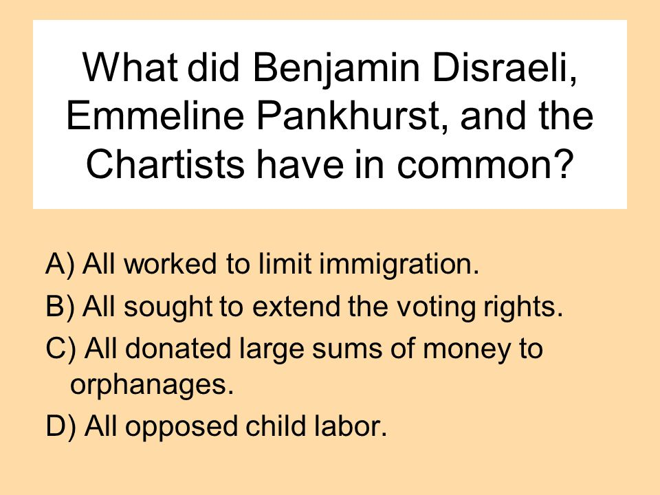 What did Benjamin Disraeli, Emmeline Pankhurst, and the Chartists have in common? A) All worked to limit immigration. B) All sought to extend the voti