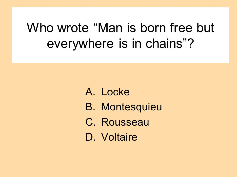 Who wrote Man is born free but everywhere is in chains? A.Locke B.Montesquieu C.Rousseau D.Voltaire