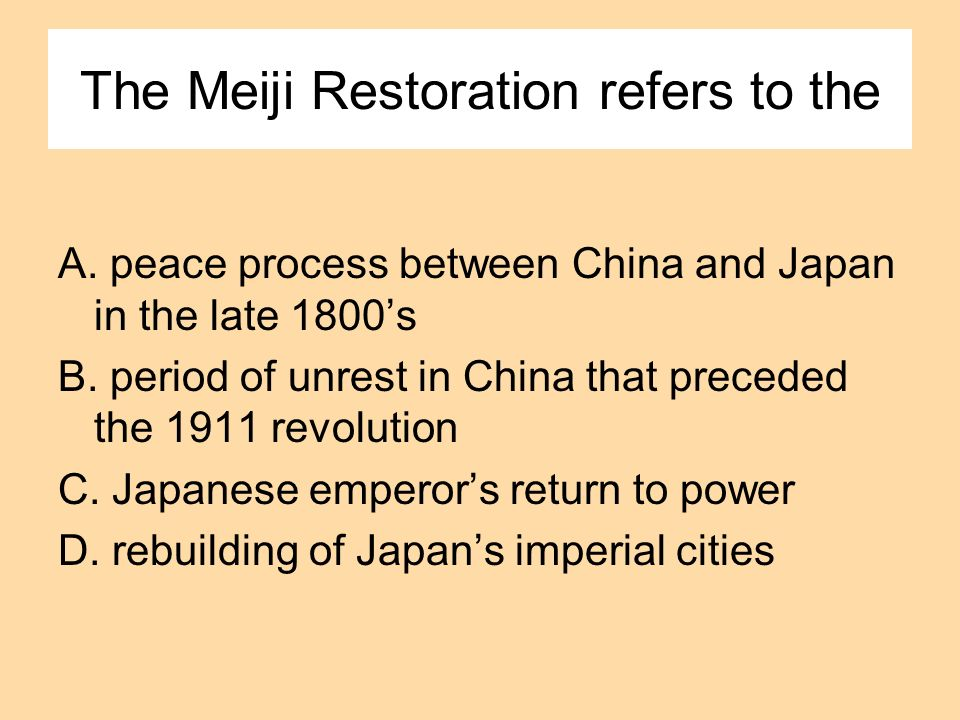 The Meiji Restoration refers to the A. peace process between China and Japan in the late 1800s B. period of unrest in China that preceded the 1911 rev