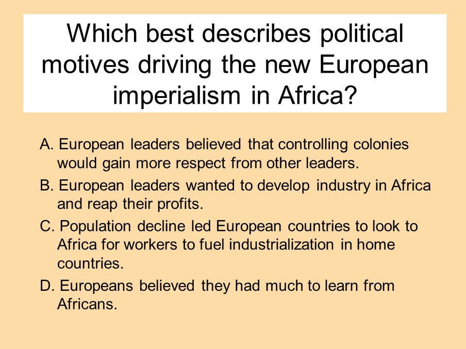 Which best describes political motives driving the new European imperialism in Africa? A. European leaders believed that controlling colonies would ga