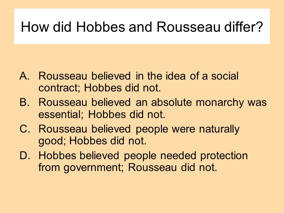 How did Hobbes and Rousseau differ? A.Rousseau believed in the idea of a social contract; Hobbes did not. B.Rousseau believed an absolute monarchy was