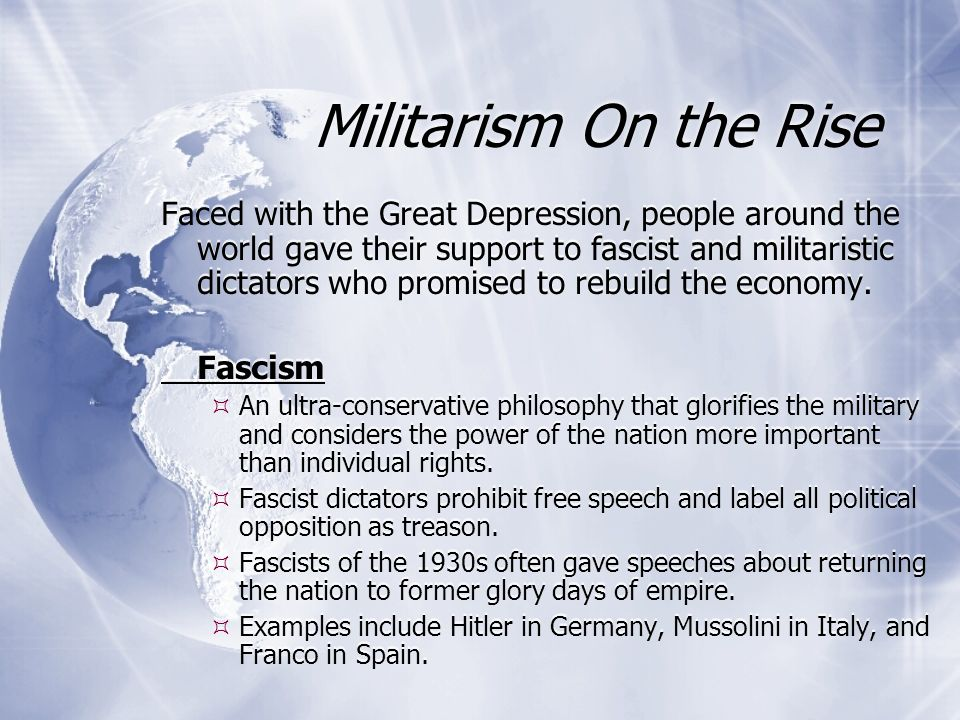 Militarism On the Rise Faced with the Great Depression, people around the world gave their support to fascist and militaristic dictators who promised