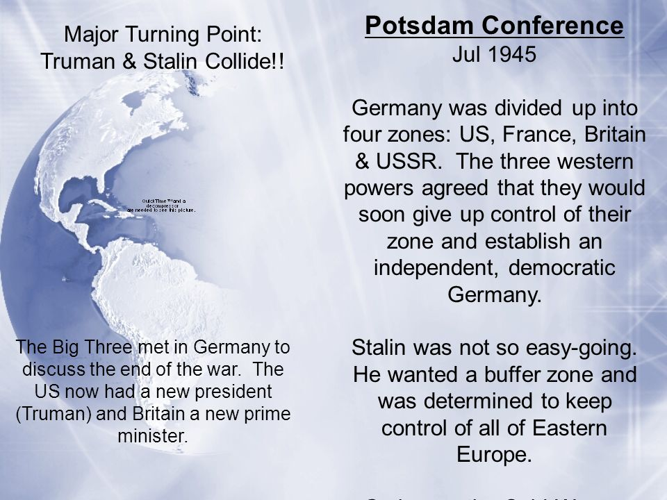 Potsdam Conference Jul 1945 Germany was divided up into four zones: US, France, Britain & USSR. The three western powers agreed that they would soon g