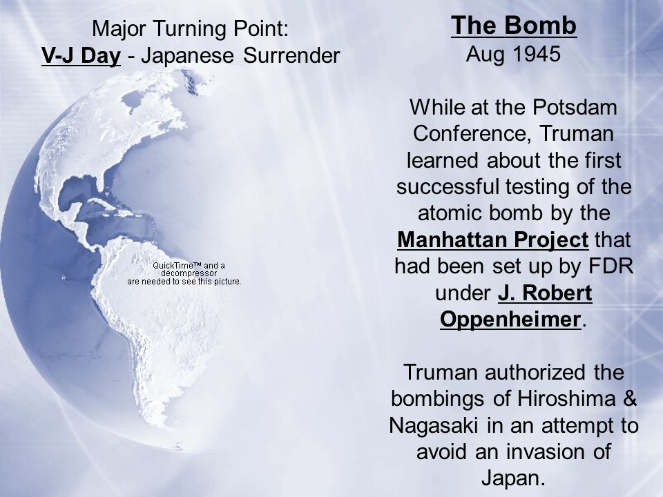 The Bomb Aug 1945 While at the Potsdam Conference, Truman learned about the first successful testing of the atomic bomb by the Manhattan Project that
