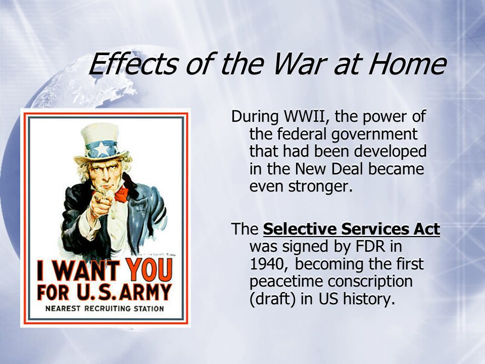 Effects of the War at Home During WWII, the power of the federal government that had been developed in the New Deal became even stronger. The Selectiv