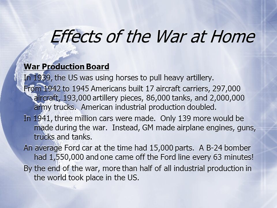 Effects of the War at Home War Production Board In 1939, the US was using horses to pull heavy artillery. From 1942 to 1945 Americans built 17 aircraf