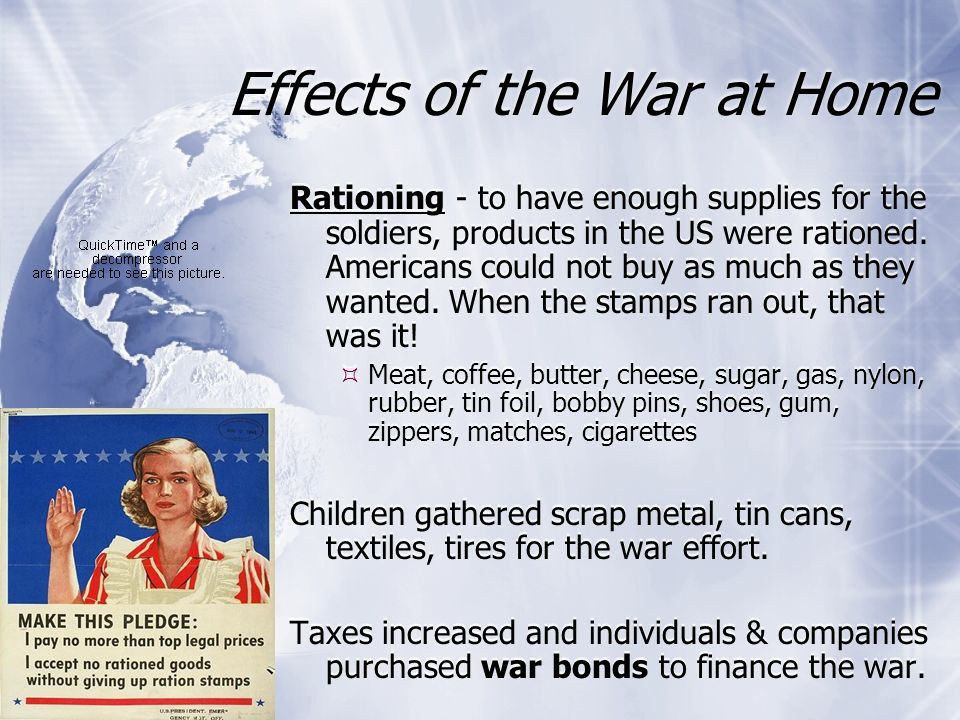Effects of the War at Home Rationing - to have enough supplies for the soldiers, products in the US were rationed. Americans could not buy as much as