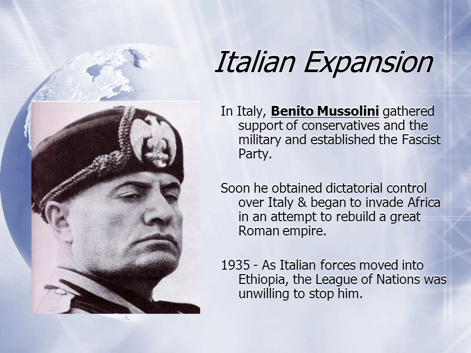 Italian Expansion In Italy, Benito Mussolini gathered support of conservatives and the military and established the Fascist Party. Soon he obtained di
