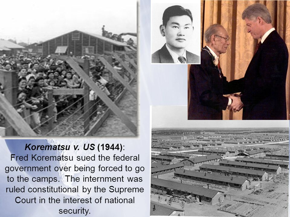 Korematsu v. US (1944): Fred Korematsu sued the federal government over being forced to go to the camps. The internment was ruled constitutional by th