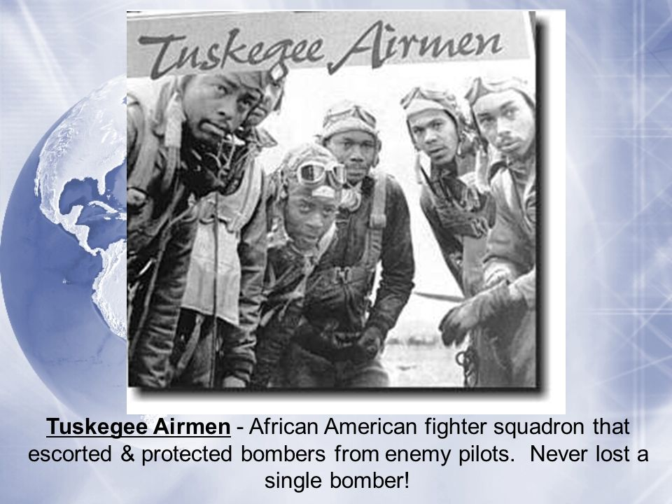 Tuskegee Airmen - African American fighter squadron that escorted & protected bombers from enemy pilots. Never lost a single bomber!