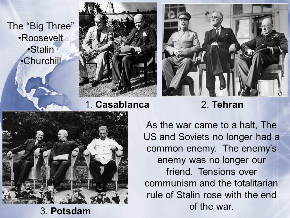 1. Casablanca 3. Potsdam 2. Tehran The Big Three Roosevelt Stalin Churchill As the war came to a halt, The US and Soviets no longer had a common enemy