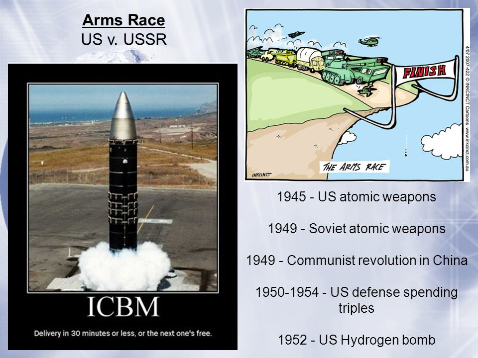 Arms Race US v. USSR 1945 - US atomic weapons 1949 - Soviet atomic weapons 1949 - Communist revolution in China 1950-1954 - US defense spending triple