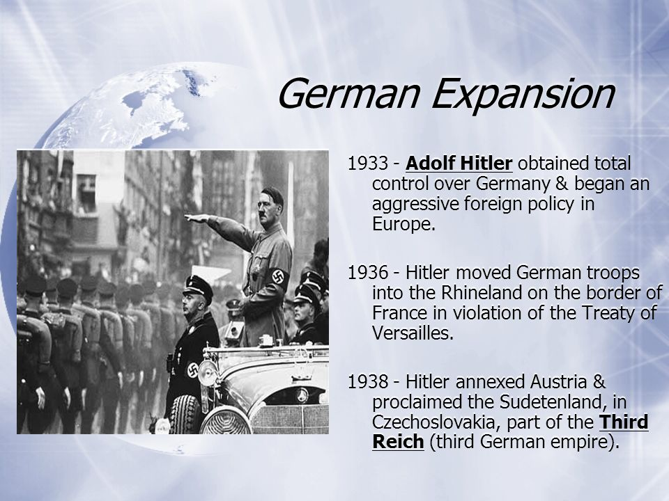 German Expansion 1933 - Adolf Hitler obtained total control over Germany & began an aggressive foreign policy in Europe. 1936 - Hitler moved German tr