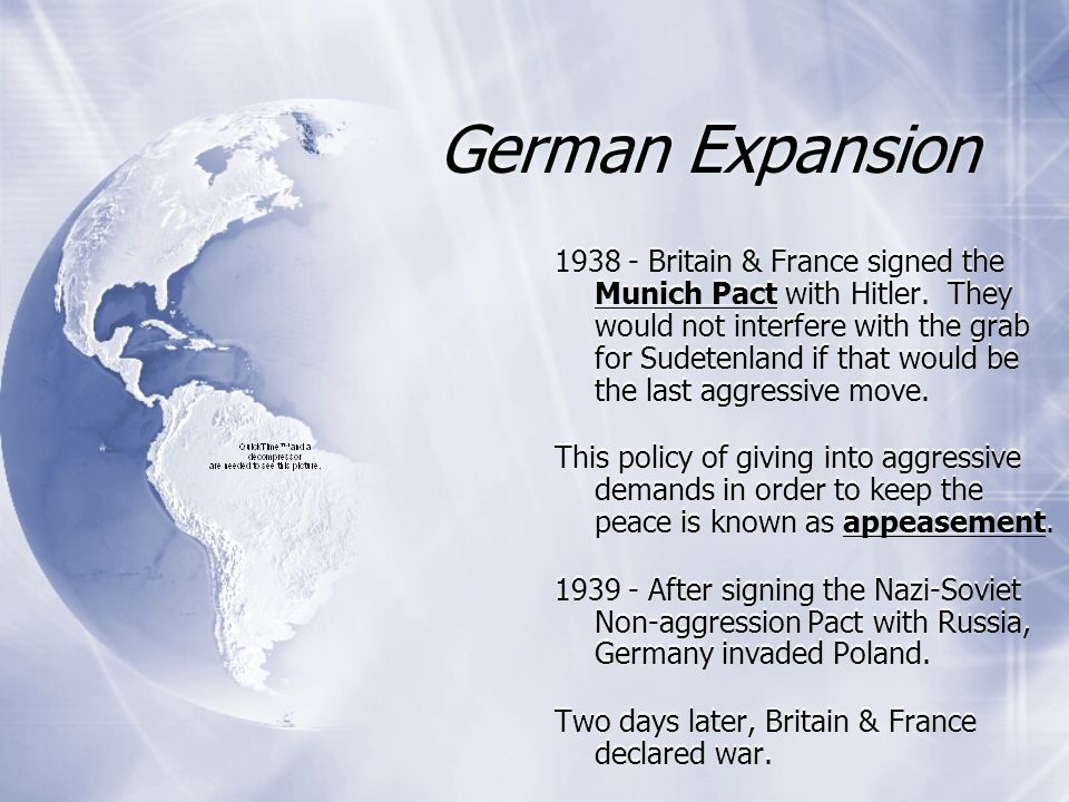 German Expansion 1938 - Britain & France signed the Munich Pact with Hitler. They would not interfere with the grab for Sudetenland if that would be t