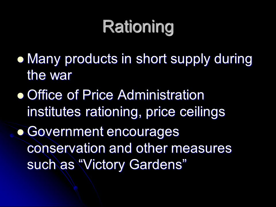 Rationing Many products in short supply during the war Many products in short supply during the war Office of Price Administration institutes rationing, price ceilings Office of Price Administration institutes rationing, price ceilings Government encourages conservation and other measures such as Victory Gardens Government encourages conservation and other measures such as Victory Gardens