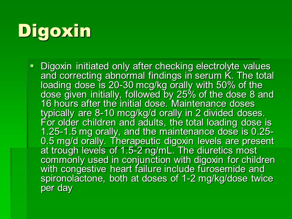 Digoxin Digoxin initiated only after checking electrolyte values and correcting abnormal findings in serum K. The total loading dose is 20-30 mcg/kg o