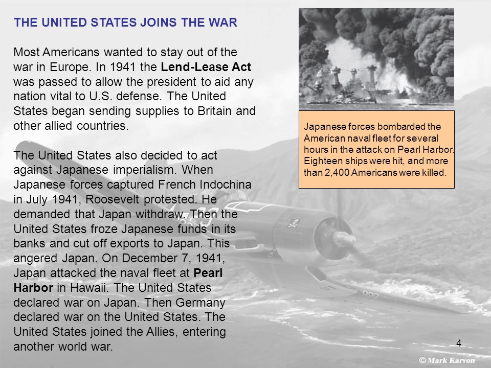 4 THE UNITED STATES JOINS THE WAR Most Americans wanted to stay out of the war in Europe. In 1941 the Lend-Lease Act was passed to allow the president