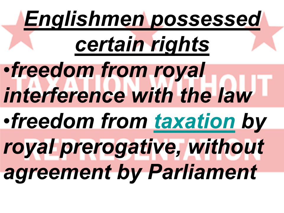 Englishmen possessed certain rights freedom from royal interference with the law freedom from taxation by royal prerogative, without agreement by Parl