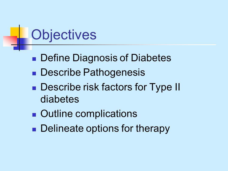 Objectives Define Diagnosis of Diabetes Describe Pathogenesis Describe risk factors for Type II diabetes Outline complications Delineate options for t