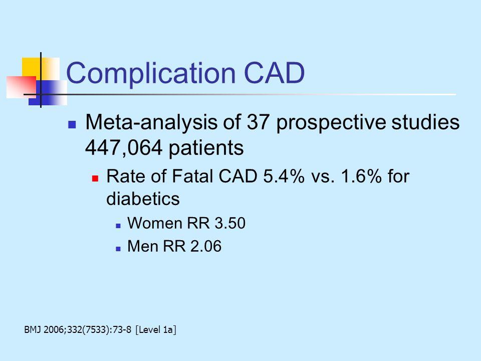 Complication CAD Meta-analysis of 37 prospective studies 447,064 patients Rate of Fatal CAD 5.4% vs. 1.6% for diabetics Women RR 3.50 Men RR 2.06 BMJ