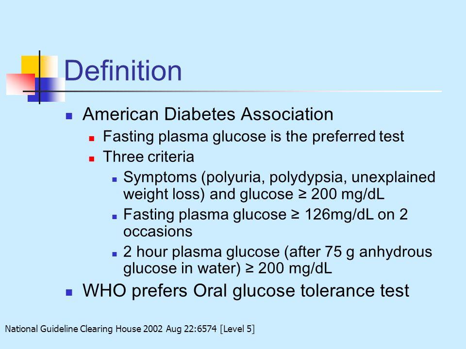 Definition American Diabetes Association Fasting plasma glucose is the preferred test Three criteria Symptoms (polyuria, polydypsia, unexplained weigh
