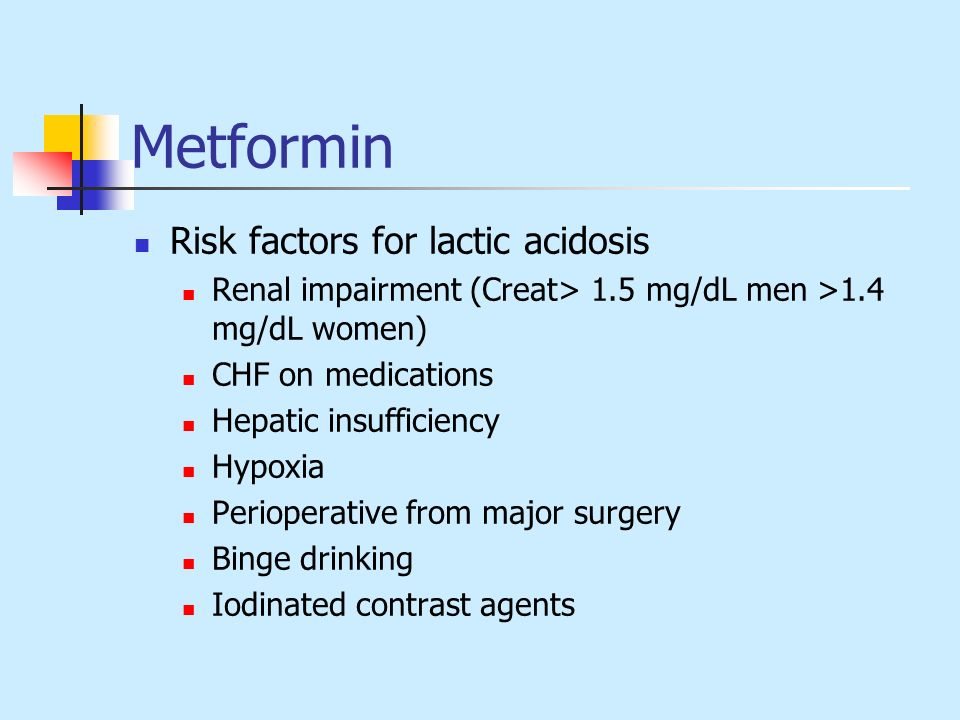 Metformin Risk factors for lactic acidosis Renal impairment (Creat> 1.5 mg/dL men >1.4 mg/dL women) CHF on medications Hepatic insufficiency Hypoxia P