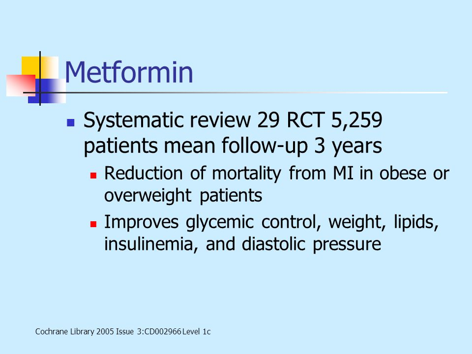 Metformin Systematic review 29 RCT 5,259 patients mean follow-up 3 years Reduction of mortality from MI in obese or overweight patients Improves glyce