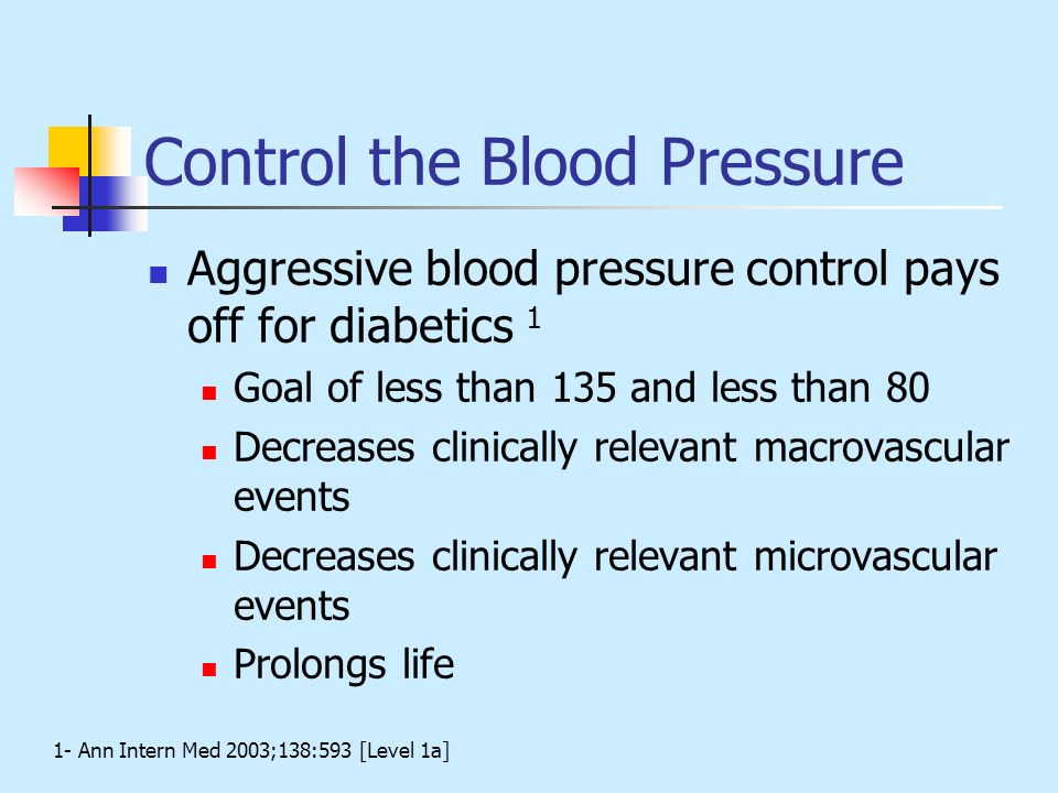 Control the Blood Pressure Aggressive blood pressure control pays off for diabetics 1 Goal of less than 135 and less than 80 Decreases clinically rele