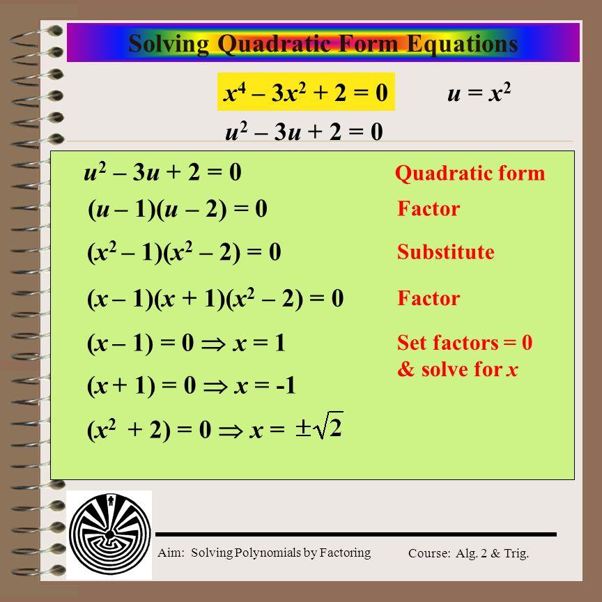 Aim: Solving Polynomials by Factoring Course: Alg. 2 & Trig. Solving Quadratic Form Equations x 4 – 3x 2 + 2 = 0 u 2 – 3u + 2 = 0 Quadratic form (x 2