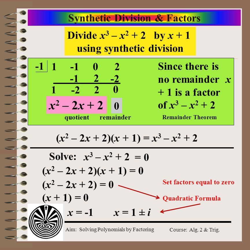 Aim: Solving Polynomials by Factoring Course: Alg. 2 & Trig. Synthetic Division & Factors Divide x 3 – x 2 + 2 by x + 1 using synthetic division 1 -1