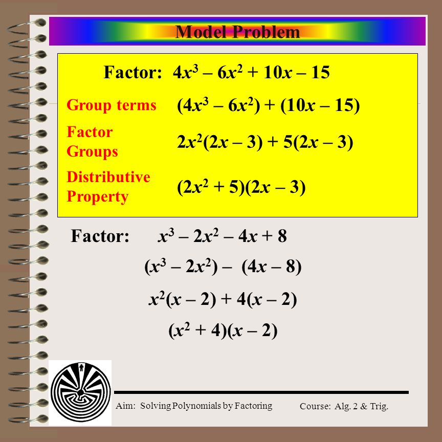 Aim: Solving Polynomials by Factoring Course: Alg. 2 & Trig. Model Problem 4x 3 – 6x 2 + 10x – 15 Group terms (4x 3 – 6x 2 ) + (10x – 15) Factor Group