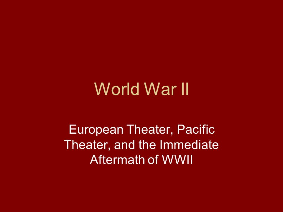 World War II European Theater, Pacific Theater, and the Immediate Aftermath of WWII