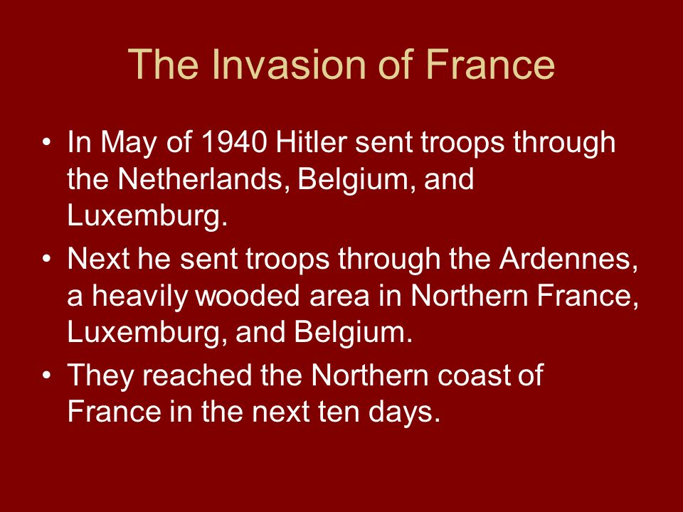 The Invasion of France In May of 1940 Hitler sent troops through the Netherlands, Belgium, and Luxemburg. Next he sent troops through the Ardennes, a