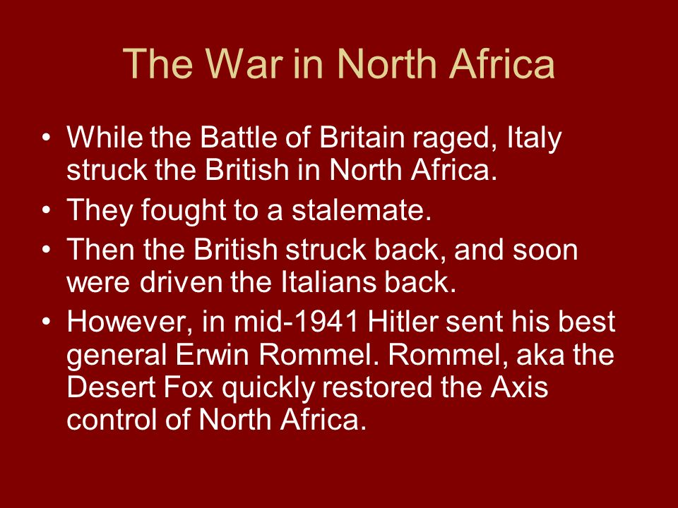 The War in North Africa While the Battle of Britain raged, Italy struck the British in North Africa. They fought to a stalemate. Then the British stru