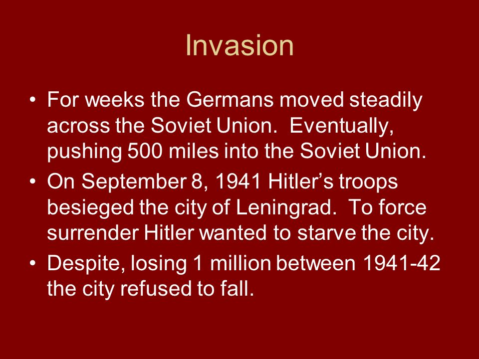 Invasion For weeks the Germans moved steadily across the Soviet Union. Eventually, pushing 500 miles into the Soviet Union. On September 8, 1941 Hitle