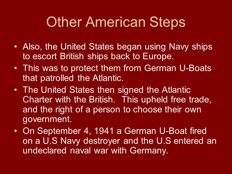 Other American Steps Also, the United States began using Navy ships to escort British ships back to Europe. This was to protect them from German U-Boa