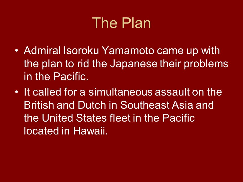 The Plan Admiral Isoroku Yamamoto came up with the plan to rid the Japanese their problems in the Pacific. It called for a simultaneous assault on the