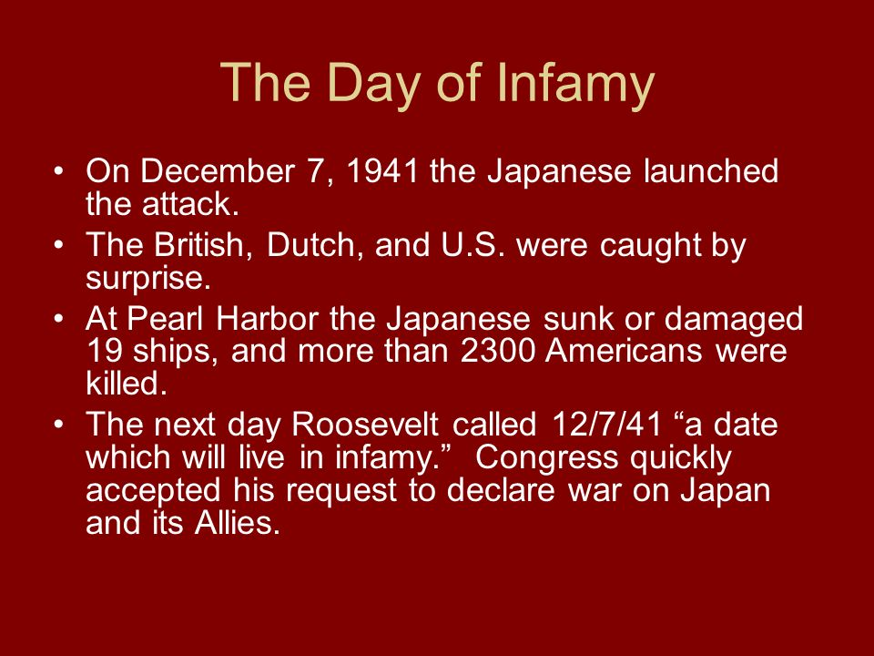 The Day of Infamy On December 7, 1941 the Japanese launched the attack. The British, Dutch, and U.S. were caught by surprise. At Pearl Harbor the Japa