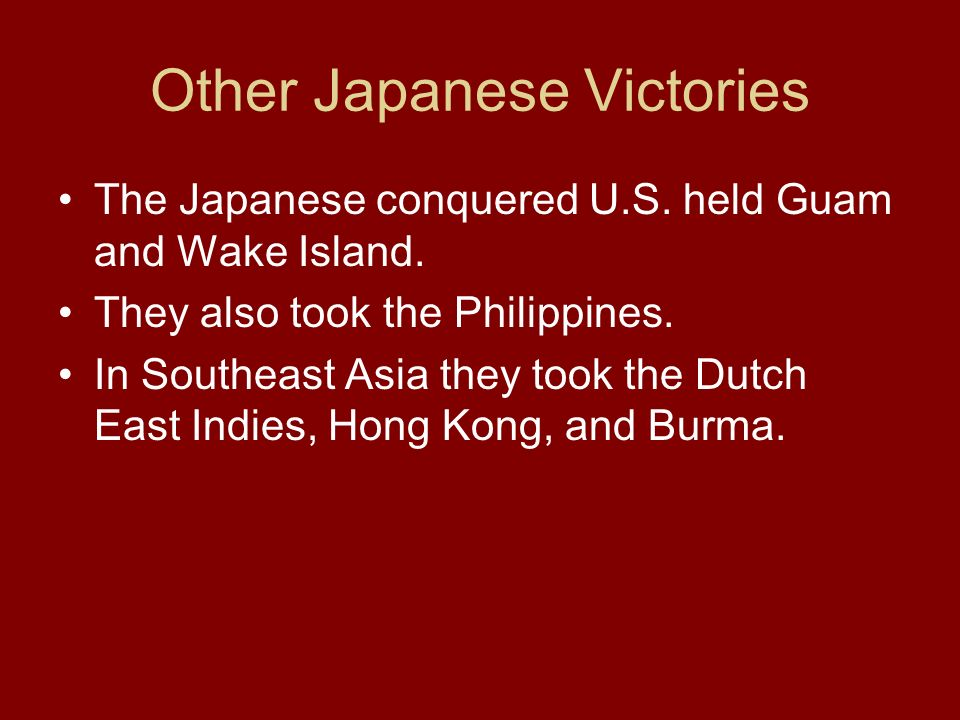 Other Japanese Victories The Japanese conquered U.S. held Guam and Wake Island. They also took the Philippines. In Southeast Asia they took the Dutch
