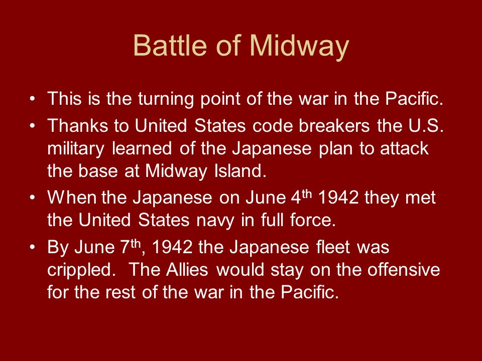 Battle of Midway This is the turning point of the war in the Pacific.