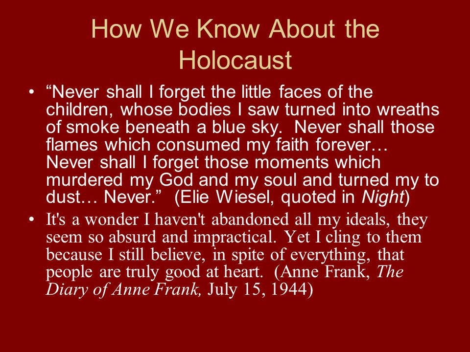 How We Know About the Holocaust Never shall I forget the little faces of the children, whose bodies I saw turned into wreaths of smoke beneath a blue sky.