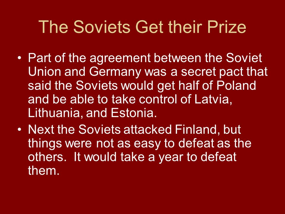 The Soviets Get their Prize Part of the agreement between the Soviet Union and Germany was a secret pact that said the Soviets would get half of Polan