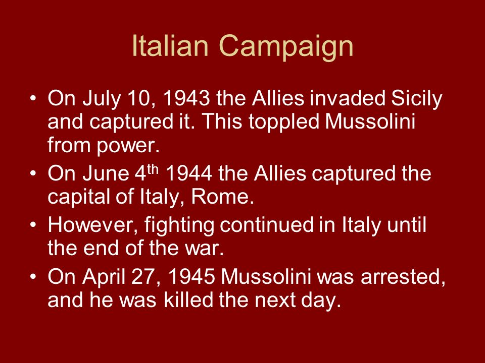 Italian Campaign On July 10, 1943 the Allies invaded Sicily and captured it. This toppled Mussolini from power. On June 4 th 1944 the Allies captured