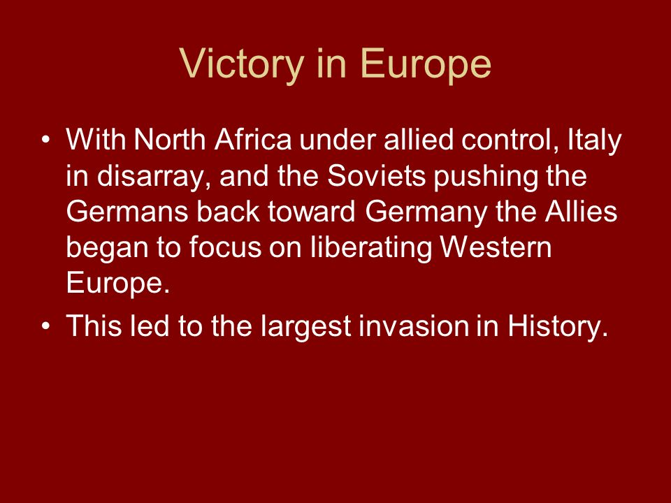 Victory in Europe With North Africa under allied control, Italy in disarray, and the Soviets pushing the Germans back toward Germany the Allies began