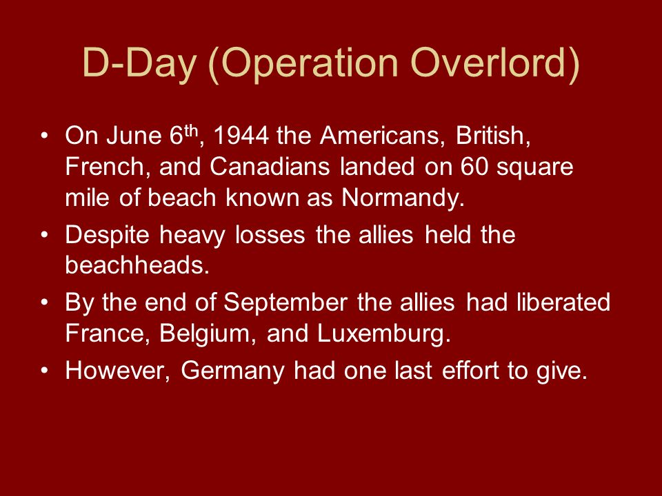 D-Day (Operation Overlord) On June 6 th, 1944 the Americans, British, French, and Canadians landed on 60 square mile of beach known as Normandy. Despi