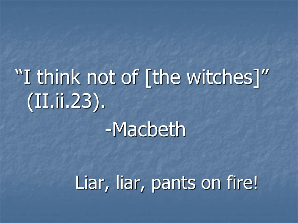 I think not of [the witches] (II.ii.23). -Macbeth Liar, liar, pants on fire!