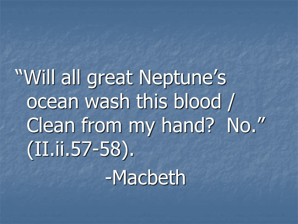 Will all great Neptunes ocean wash this blood / Clean from my hand? No. (II.ii.57-58). -Macbeth