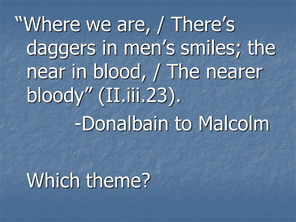 Where we are, / Theres daggers in mens smiles; the near in blood, / The nearer bloody (II.iii.23).