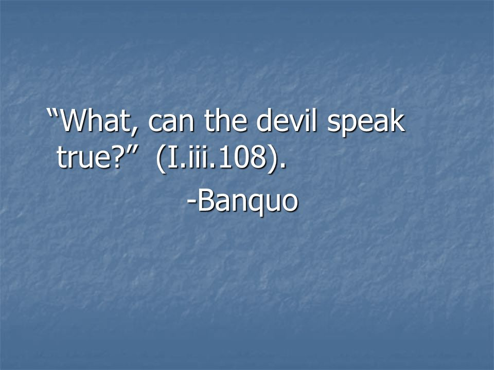 What, can the devil speak true? (I.iii.108). What, can the devil speak true? (I.iii.108).-Banquo