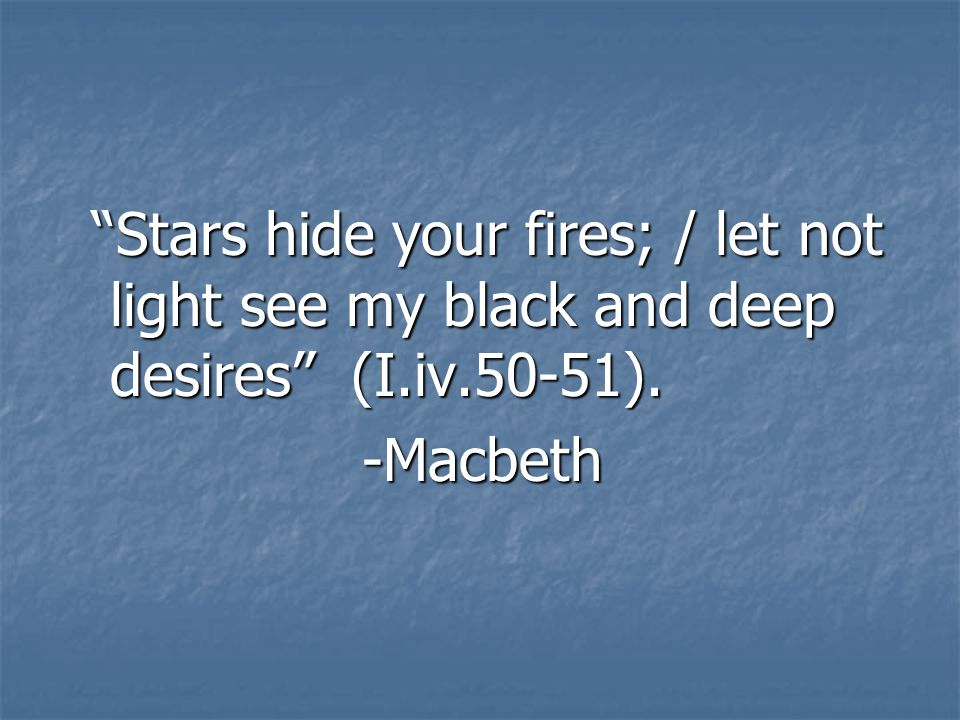 Stars hide your fires; / let not light see my black and deep desires (I.iv.50-51).